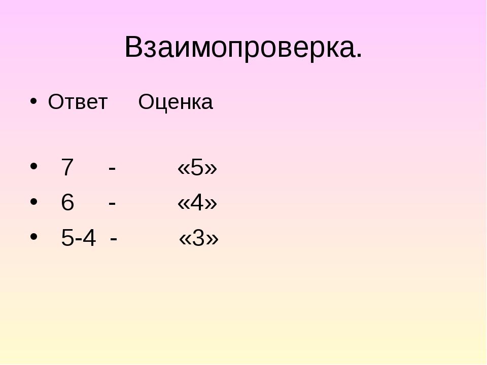 Взаимопроверка. Ответ Оценка 7 - «5» 6 - «4» 5-4 - «3»