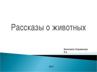 Рассказы о животных Выполнила: Корниенкова В.А. 2013
