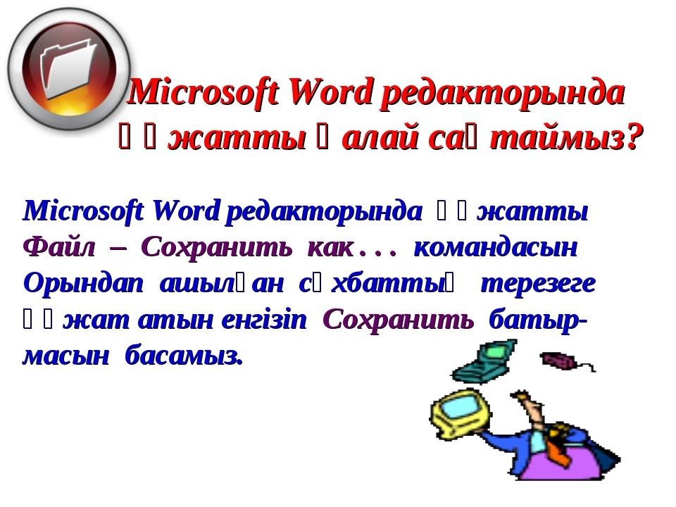 Microsoft Word редакторында құжатты қалай сақтаймыз? Microsoft Word редакторы...