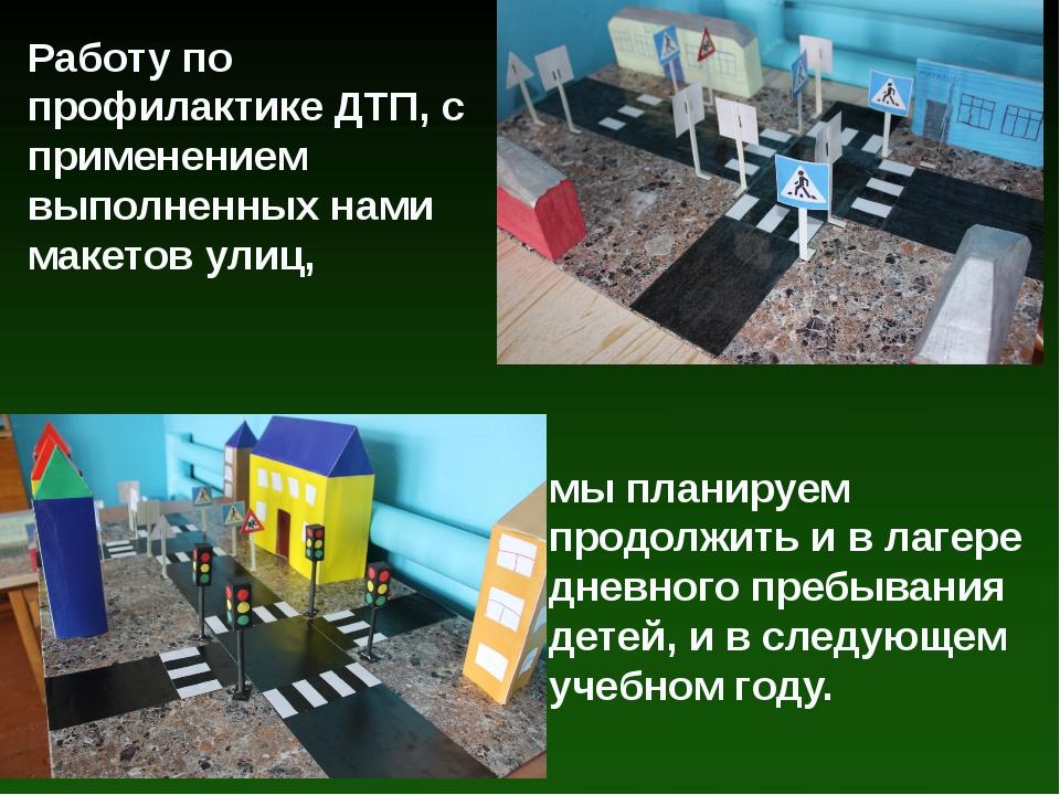 Работу по профилактике ДТП, с применением выполненных нами макетов улиц, мы п...