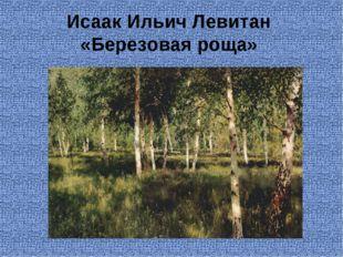 Исаак Ильич Левитан «Березовая роща»