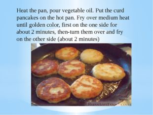 Heat the pan, pour vegetable oil. Put the curd pancakes on the hot pan. Fry o