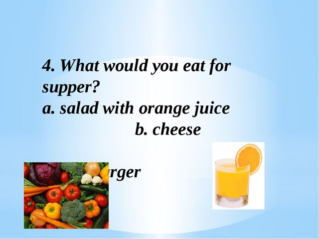 4. What would you eat for supper? a. salad with orange juice b. cheese c. ham...