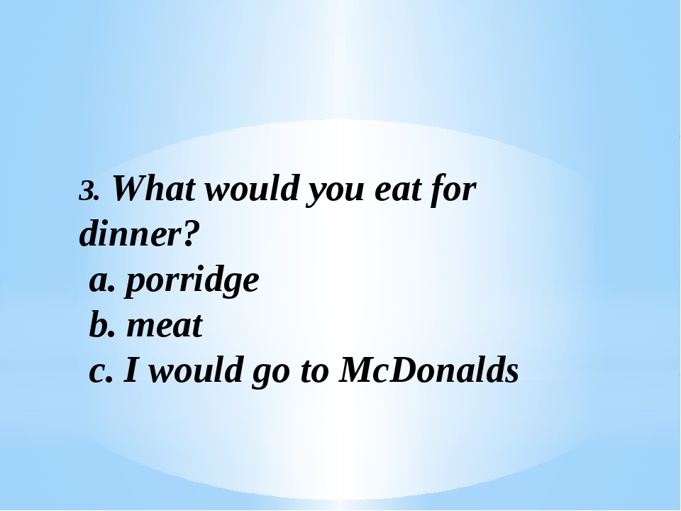 3. What would you eat for dinner? a. porridge b. meat c. I would go to McDona...