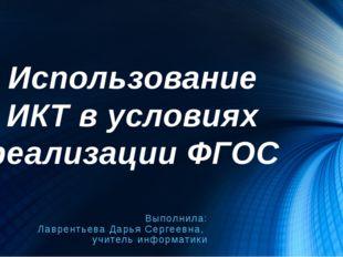 Использование ИКТ в условиях реализации ФГОС Выполнила: Лаврентьева Дарья Сер