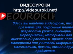 ВИДЕОУРОКИ http://videouroki.net/ Здесь вы найдете видеоуроки, тесты, презент