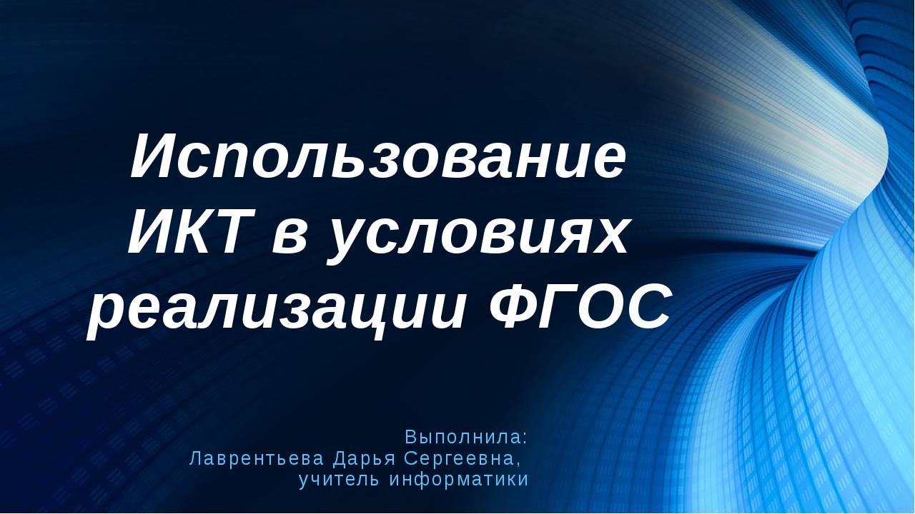 Использование ИКТ в условиях реализации ФГОС Выполнила: Лаврентьева Дарья Сер...