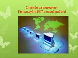 Спасибо за внимание! Используйте ИКТ в своей работе!