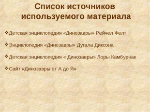 Список источников используемого материала Детская энциклопедия «Динозавры» Ре