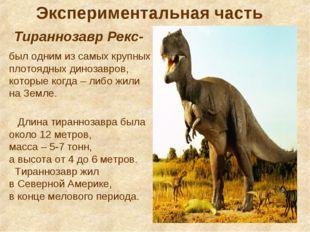Тираннозавр Рекс- Экспериментальная часть был одним из самых крупных плотоядн