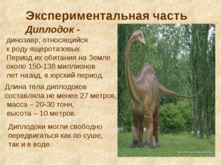 Экспериментальная часть Диплодок - динозавр, относящийся к роду ящеротазовых.
