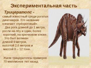 Экспериментальная часть Трицератопс - самый известный среди рогатых динозавро