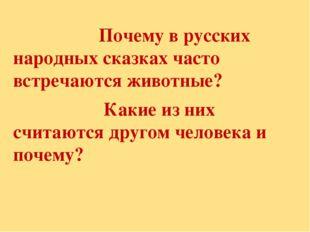 Почему в русских народных сказках часто встречаются животные? Какие из них с