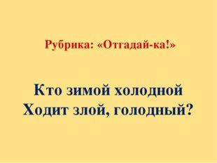 Рубрика: «Отгадай-ка!» Кто зимой холодной Ходит злой, голодный?
