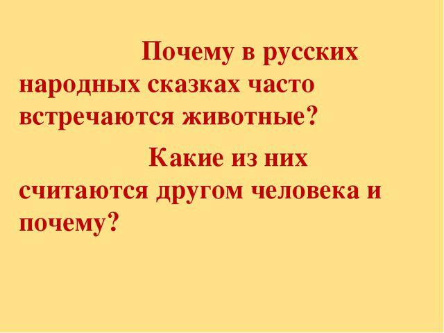 Почему в русских народных сказках часто встречаются животные? Какие из них с...