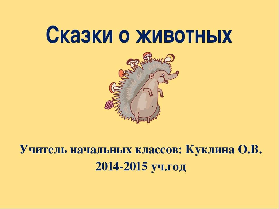 Сказки о животных Учитель начальных классов: Куклина О.В. 2014-2015 уч.год