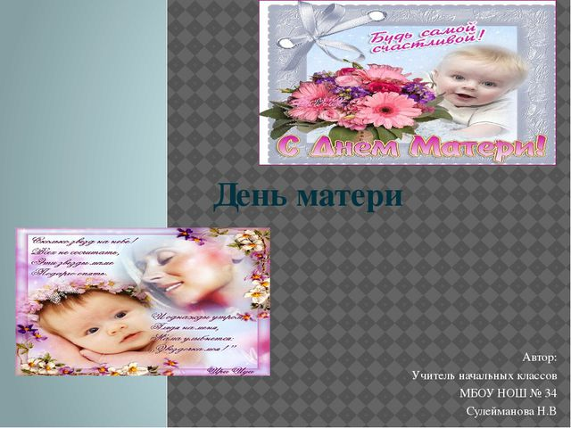 День матери Автор: Учитель начальных классов МБОУ НОШ № 34 Сулейманова Н.В