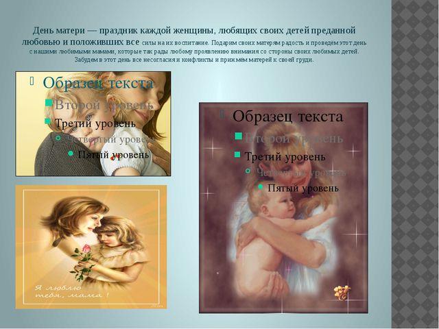 День матери— праздник каждой женщины, любящих своих детей преданной любовью...