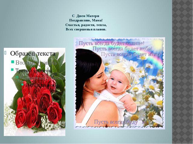 С Днем Матери Поздравляю, Мама! Счастья, радости, тепла, Всех свершенья план...