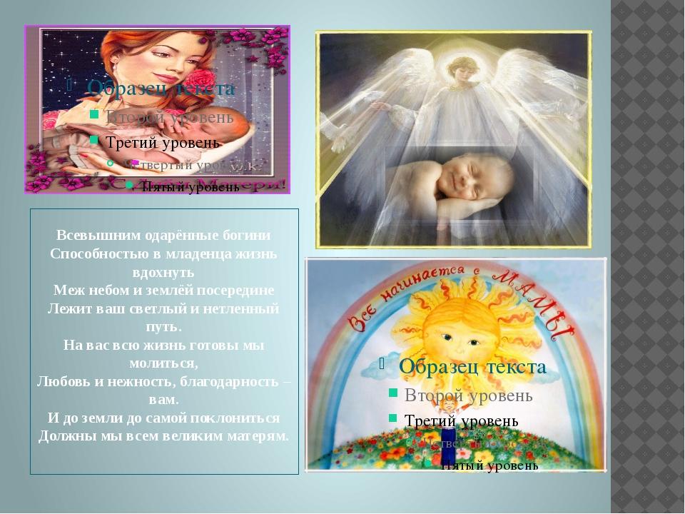 Всевышним одарённые богини Способностью в младенца жизнь вдохнуть Меж небом...