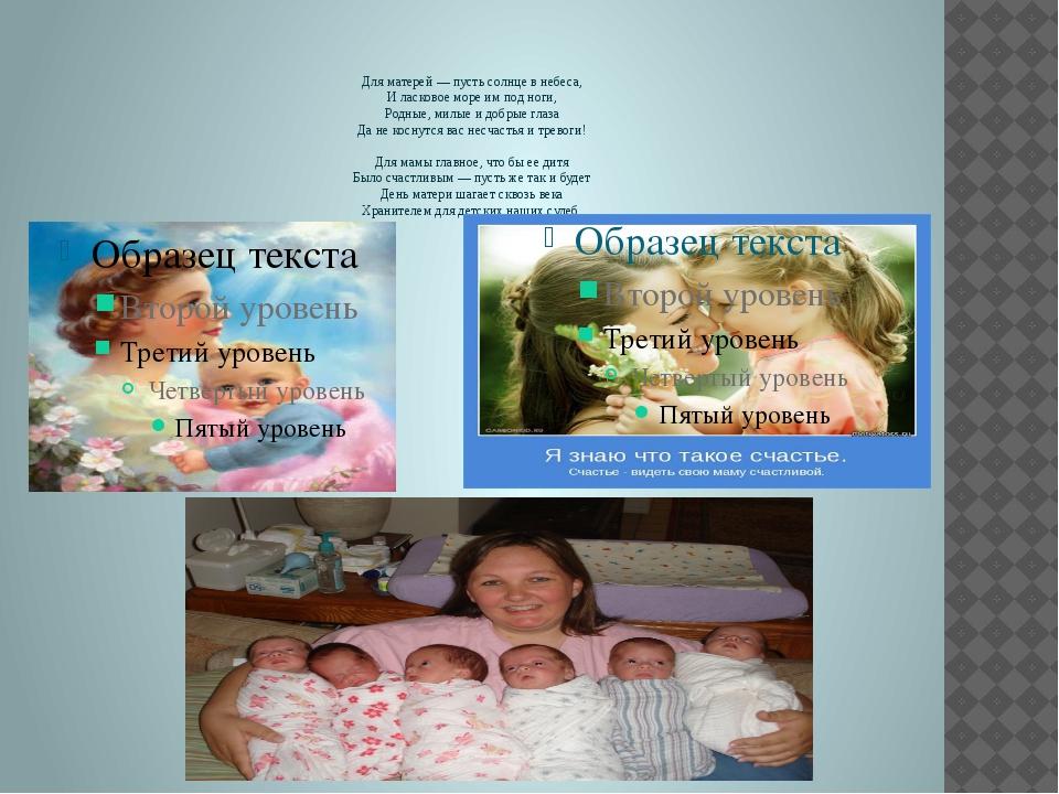 Для матерей — пусть солнце в небеса, И ласковое море им под ноги, Родные, ми...
