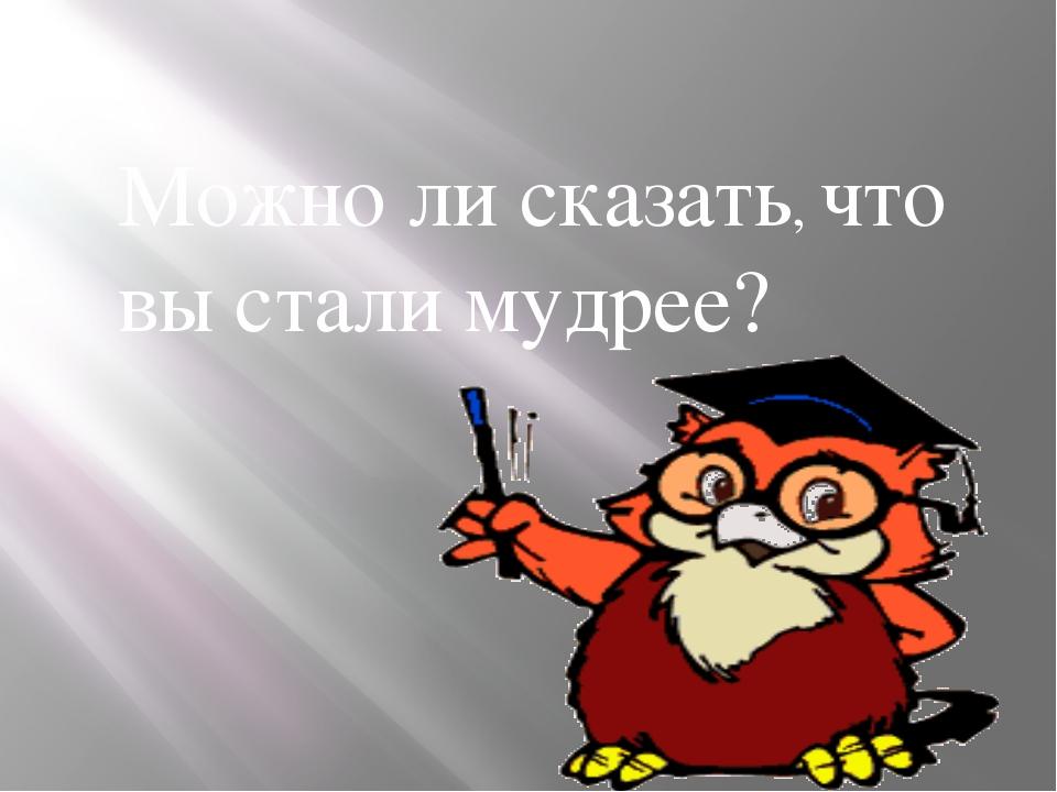 Можно ли сказать, что вы стали мудрее?