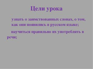 Цели урока узнать о заимствованных словах, о том, как они появились в русском