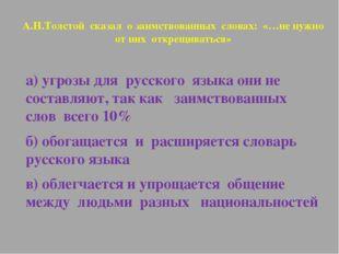 А.Н.Толстой сказал о заимствованных словах: «…не нужно от них открещиваться»