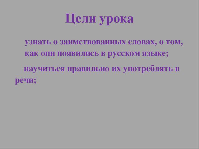 Цели урока узнать о заимствованных словах, о том, как они появились в русском...