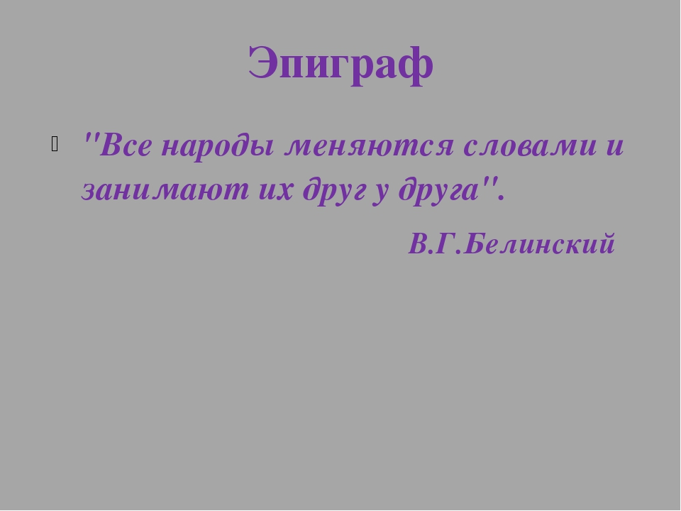 """Эпиграф """"Все народы меняются словами и занимают их друг у друга"""". В.Г.Белинский"""