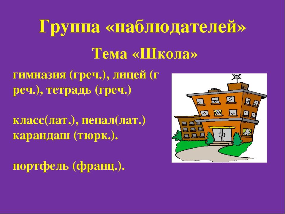 Группа «наблюдателей» Тема «Школа» гимназия(греч.),лицей(греч.),тетрадь (...