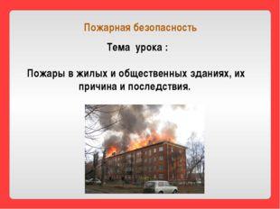 Тема урока : Пожары в жилых и общественных зданиях, их причина и последствия