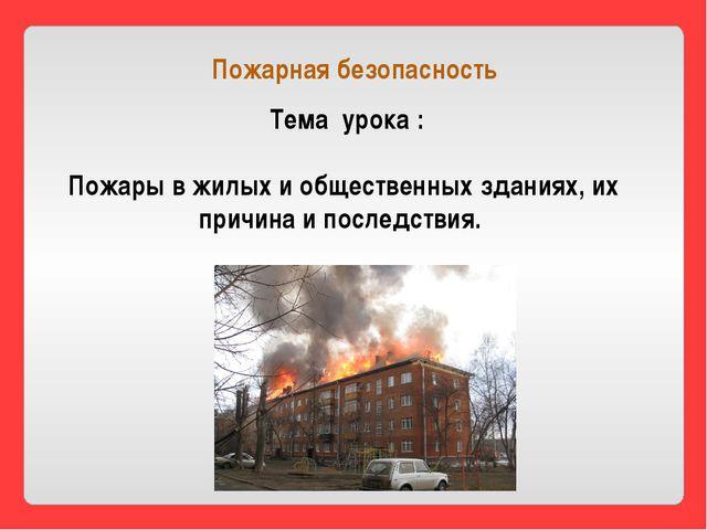 Тема урока : Пожары в жилых и общественных зданиях, их причина и последствия...