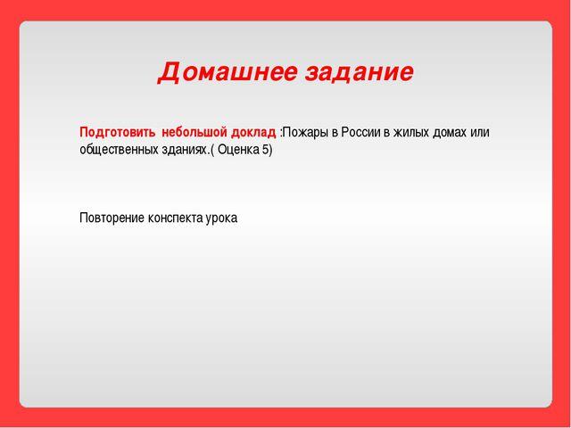 Домашнее задание Подготовить небольшой доклад :Пожары в России в жилых домах...
