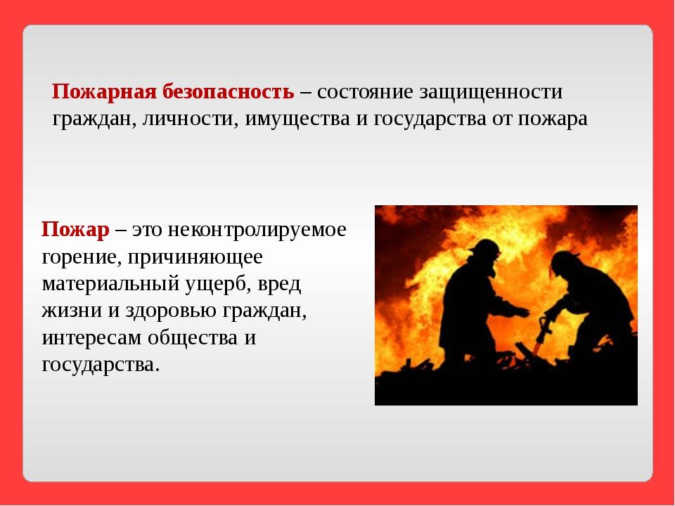 Пожар – это неконтролируемое горение, причиняющее материальный ущерб, вред жи...