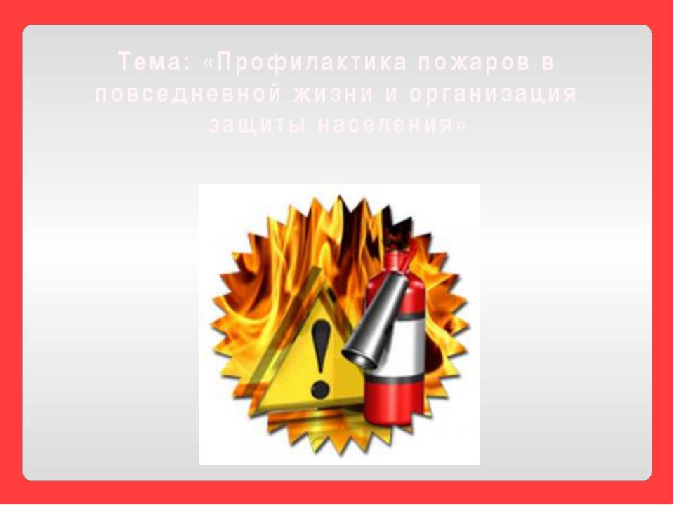 Тема: «Профилактика пожаров в повседневной жизни и организация защиты населен...