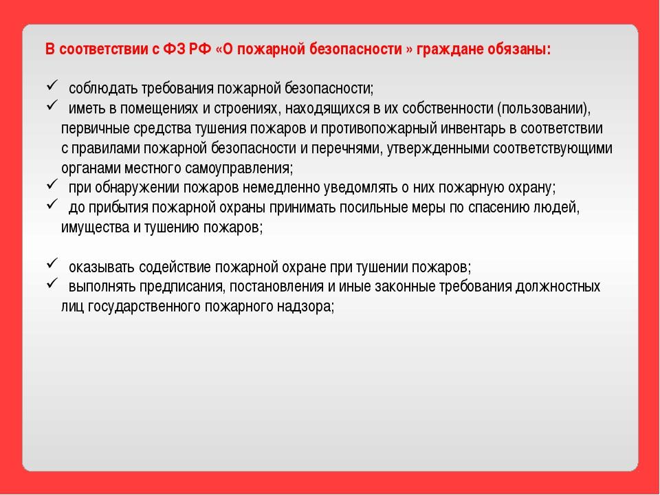 В соответствии с ФЗ РФ «О пожарной безопасности » граждане обязаны: соблюдать...
