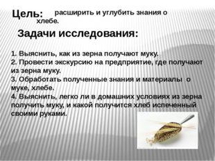 Цель: Задачи исследования: расширить и углубить знания о хлебе. 1. Выяснить,