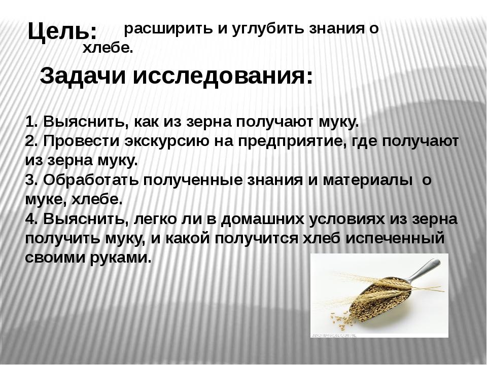 Цель: Задачи исследования: расширить и углубить знания о хлебе. 1. Выяснить,...