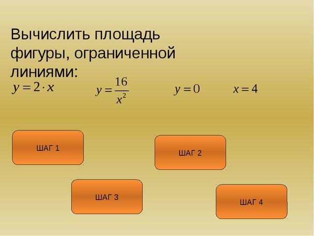 Вычислить площадь фигуры, ограниченной линиями: ШАГ 1 ШАГ 3 ШАГ 2 ШАГ 4