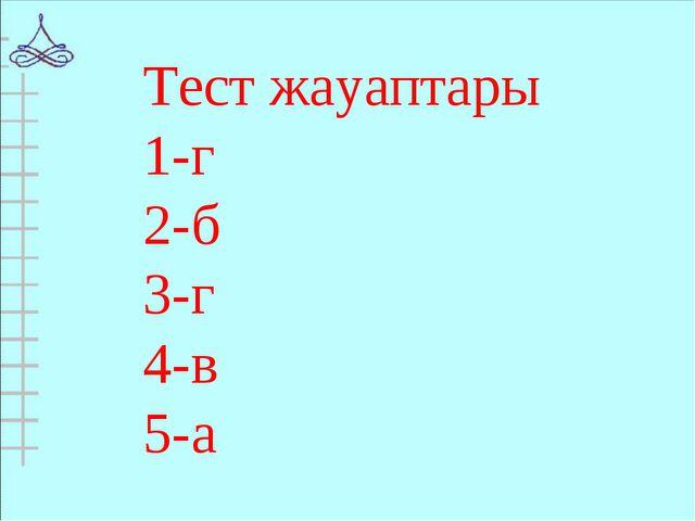 Тест жауаптары 1-г 2-б 3-г 4-в 5-а