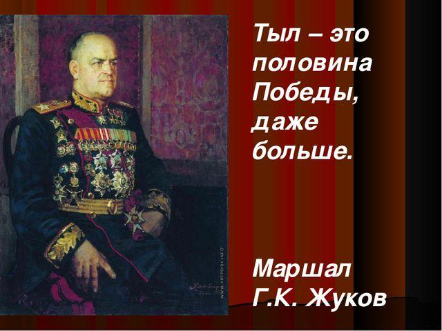 Тыл – это половина Победы, даже больше. Маршал Г.К. Жуков