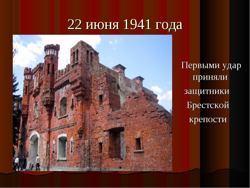 22 июня 1941 года Первыми удар приняли защитники Брестской крепости
