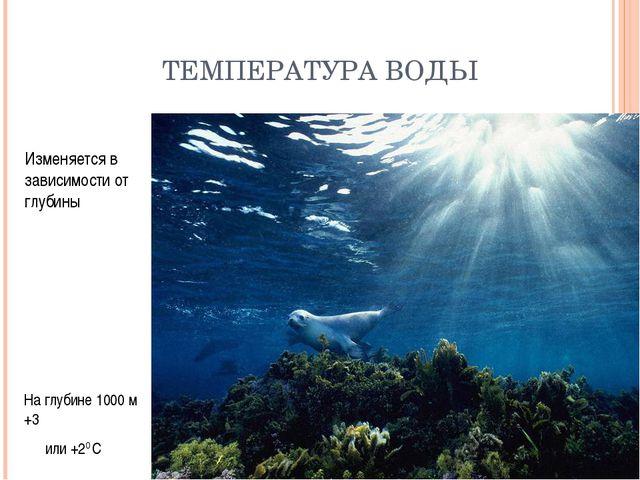 ТЕМПЕРАТУРА ВОДЫ Изменяется в зависимости от глубины На глубине 1000 м +3 или...