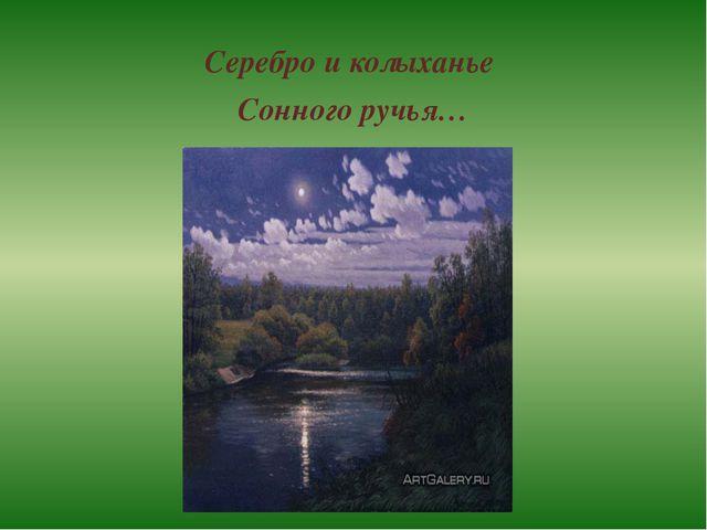Серебро и колыханье Сонного ручья…