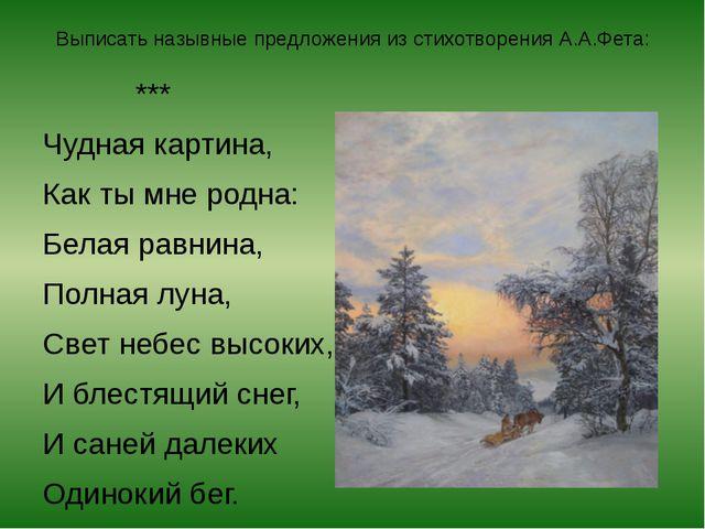 Выписать назывные предложения из стихотворения А.А.Фета: *** Чудная картина,...
