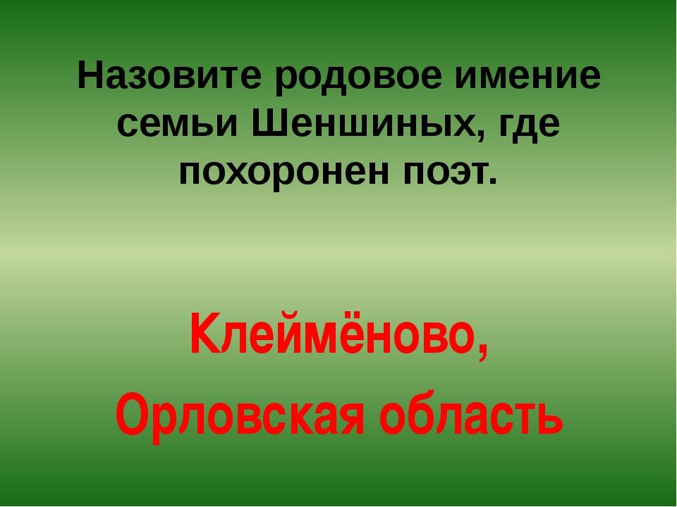 Назовите родовое имение семьи Шеншиных, где похоронен поэт. Клеймёново, Орлов...