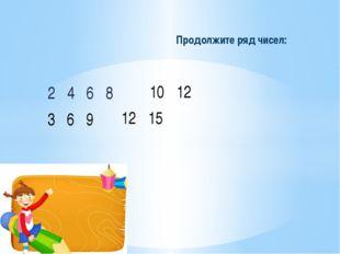 2 4 6 8 Продолжите ряд чисел: 10 12 3 6 9 12 15