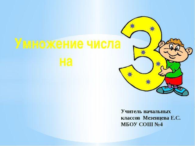 Умножение числа на Учитель начальных классов Мезенцева Е.С. МБОУ СОШ №4
