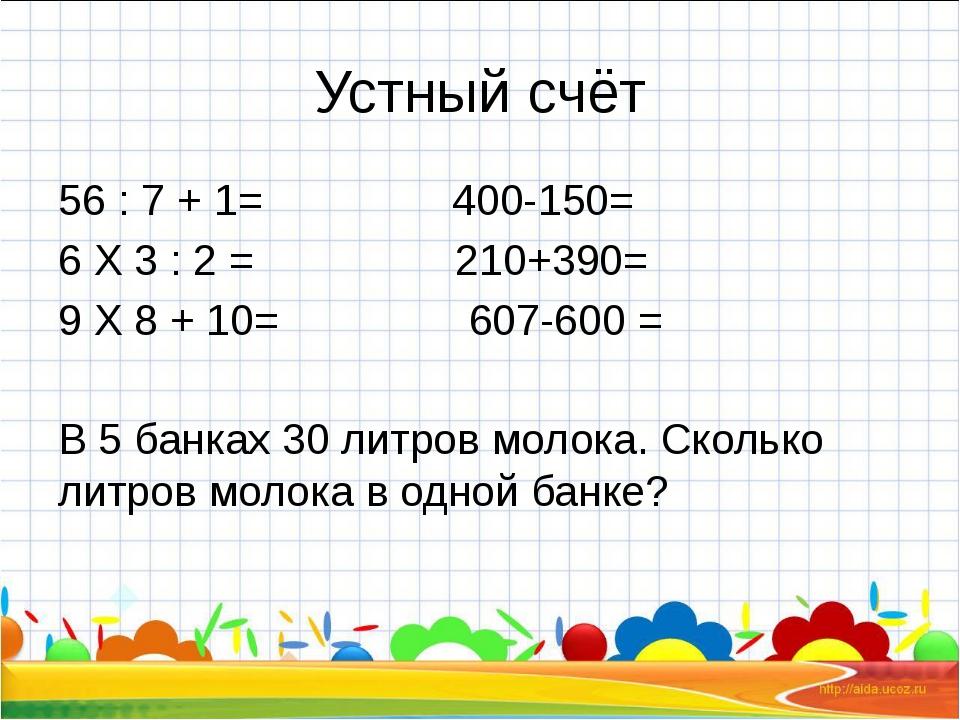 Устный счёт 56 : 7 + 1= 400-150= 6 Х 3 : 2 = 210+390= 9 Х 8 + 10= 607-600 = В...